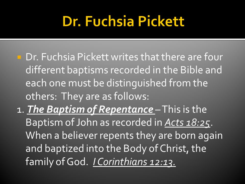  Dr. Fuchsia Pickett writes that there are four different baptisms recorded in the Bible and each one must be distinguished from the others: They are
