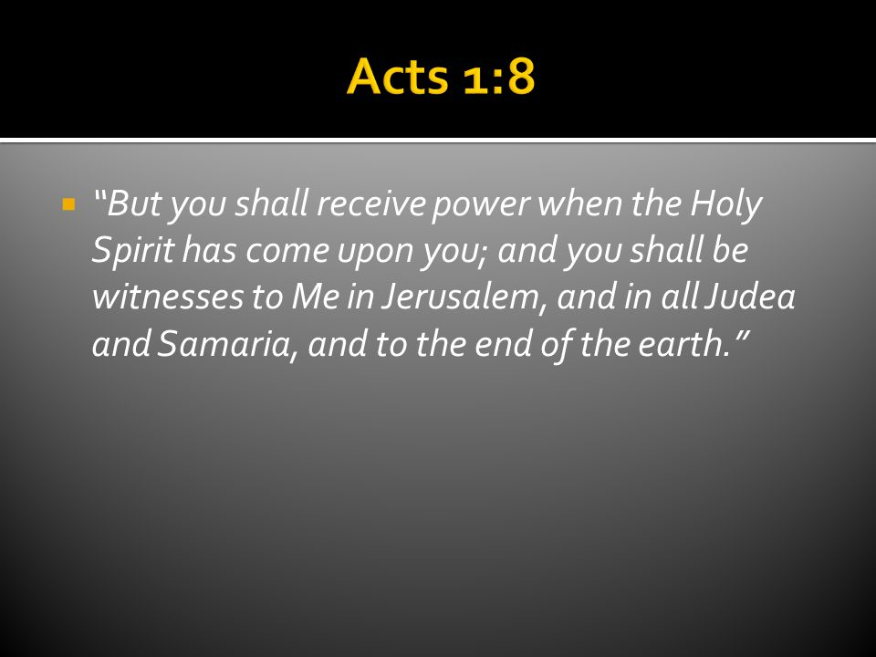  But you shall receive power when the Holy Spirit has come upon you; and you shall be witnesses to Me in Jerusalem, and in all Judea and Samaria, and to the end of the earth.