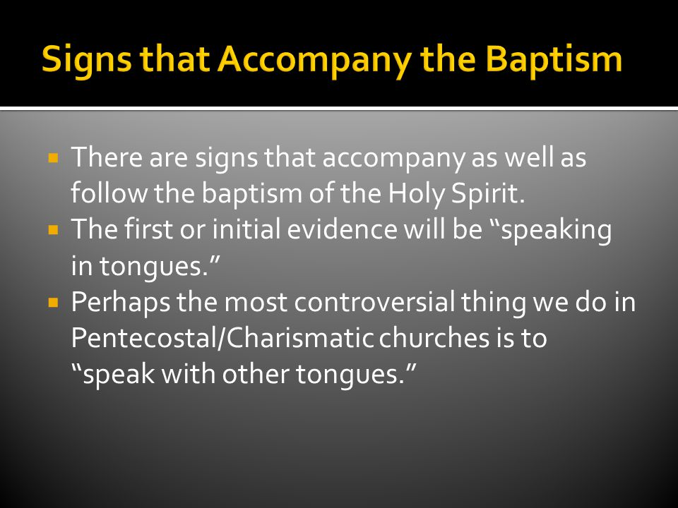  There are signs that accompany as well as follow the baptism of the Holy Spirit.