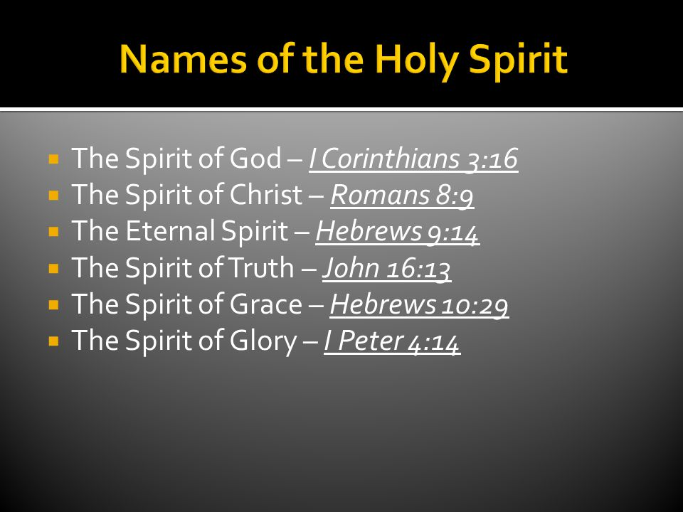  The Spirit of God – I Corinthians 3:16  The Spirit of Christ – Romans 8:9  The Eternal Spirit – Hebrews 9:14  The Spirit of Truth – John 16:13  The Spirit of Grace – Hebrews 10:29  The Spirit of Glory – I Peter 4:14