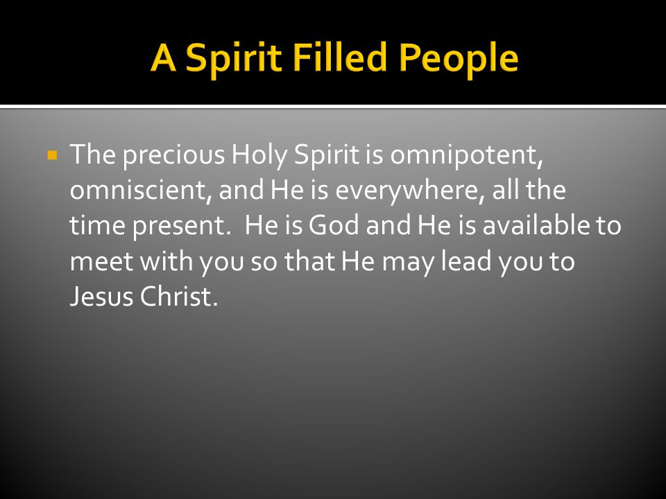  The precious Holy Spirit is omnipotent, omniscient, and He is everywhere, all the time present.