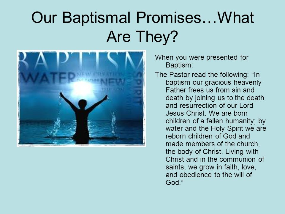 Promises Your Parents and Sponsors made at your Baptism: As you bring your child to receive the gift of baptism, you are entrusted with responsibilities: -to live with them among God's faithful people -to bring them to the word of God and the holy supper -to teach them the Lord's Prayer, the Creed, and the Ten Commandments -to place in their hands the holy scriptures And nurture them in faith and prayer SO THAT… your children may learn to trust God, proclaim Christ through word and deed, care for others and the world God made, And work for justice and peace.