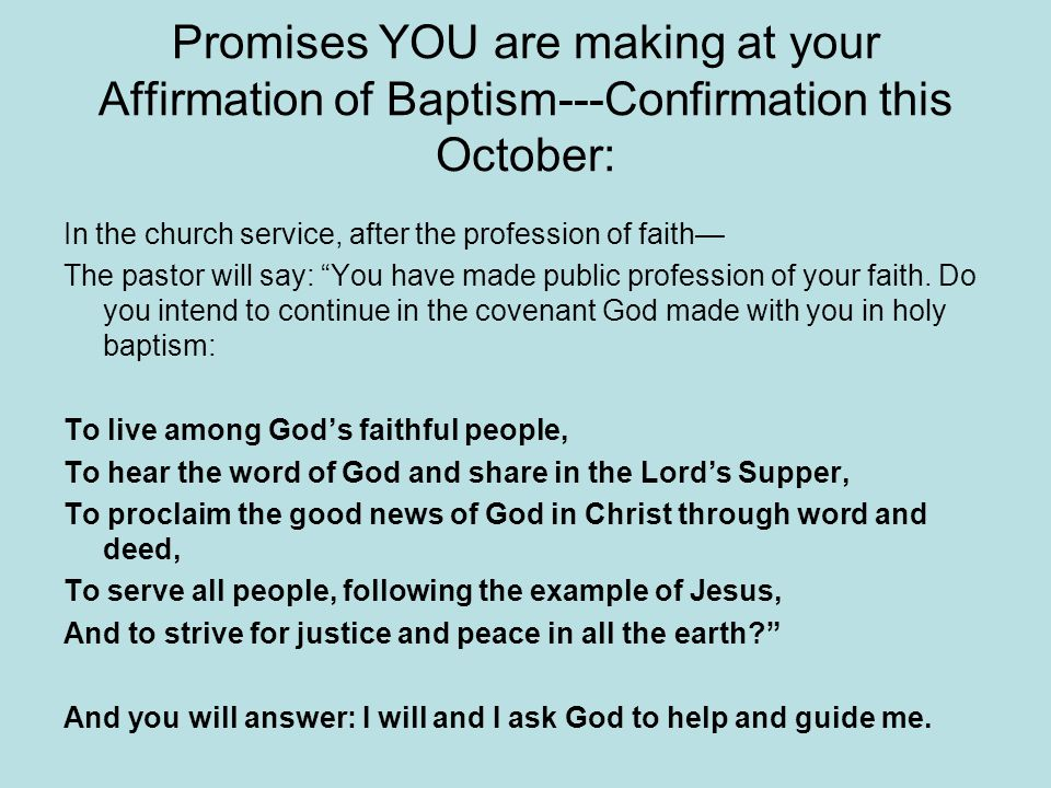 Promises YOU are making at your Affirmation of Baptism---Confirmation this October: In the church service, after the profession of faith— The pastor will say: You have made public profession of your faith.