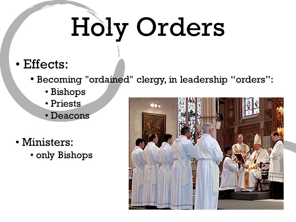 Effects: Becoming ordained clergy, in leadership orders : Bishops Priests Deacons Ministers: only Bishops Holy Orders