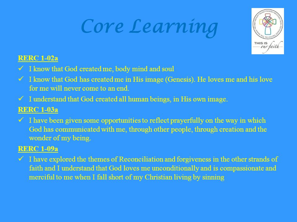 Core Learning RERC 1-02a I know that God created me, body mind and soul I know that God has created me in His image (Genesis). He loves me and his lov