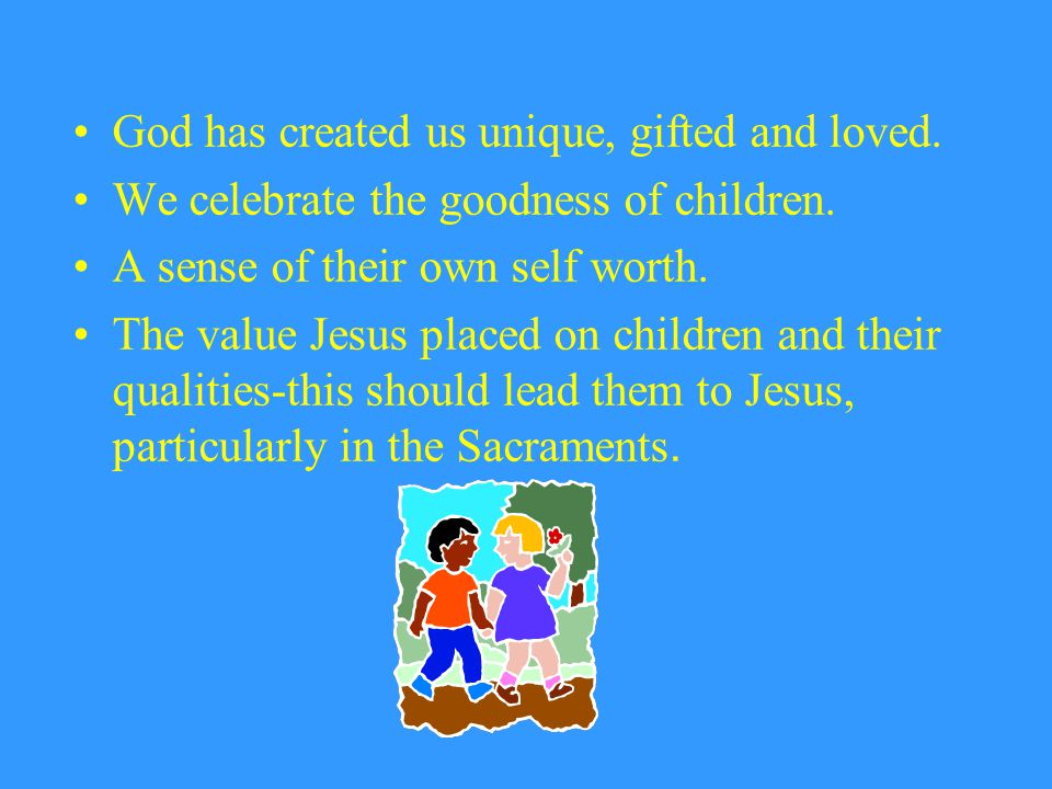 God has created us unique, gifted and loved. We celebrate the goodness of children. A sense of their own self worth. The value Jesus placed on childre