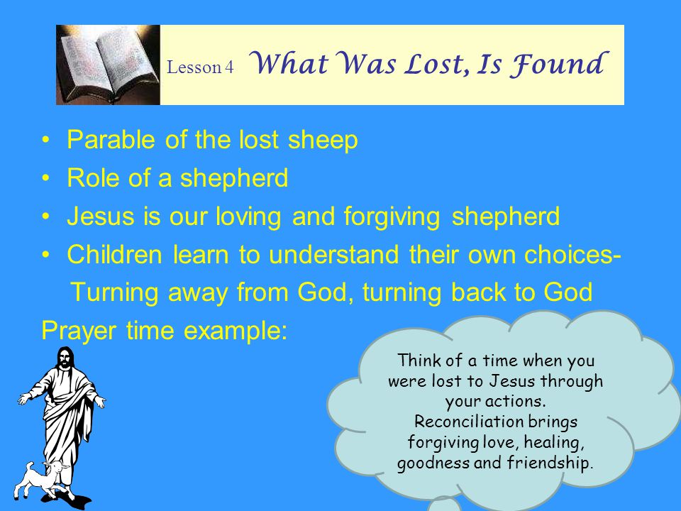 Lesson 4 What Was Lost, Is Found Parable of the lost sheep Role of a shepherd Jesus is our loving and forgiving shepherd Children learn to understand