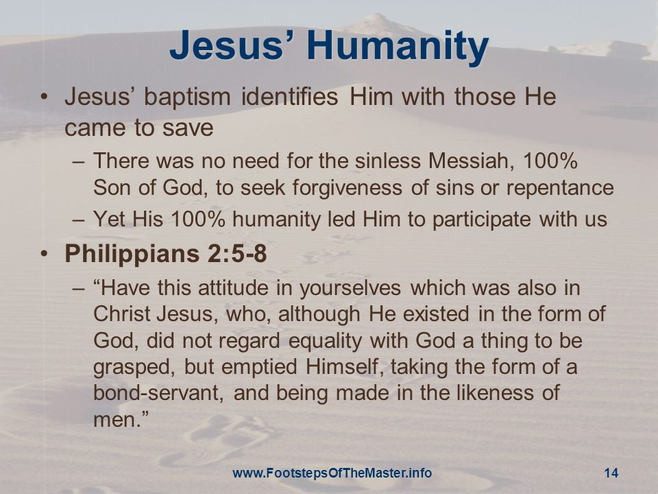 www.FootstepsOfTheMaster.info 14 Jesus' Humanity Jesus' baptism identifies Him with those He came to save –There was no need for the sinless Messiah, 100% Son of God, to seek forgiveness of sins or repentance –Yet His 100% humanity led Him to participate with us Philippians 2:5-8 – Have this attitude in yourselves which was also in Christ Jesus, who, although He existed in the form of God, did not regard equality with God a thing to be grasped, but emptied Himself, taking the form of a bond-servant, and being made in the likeness of men.