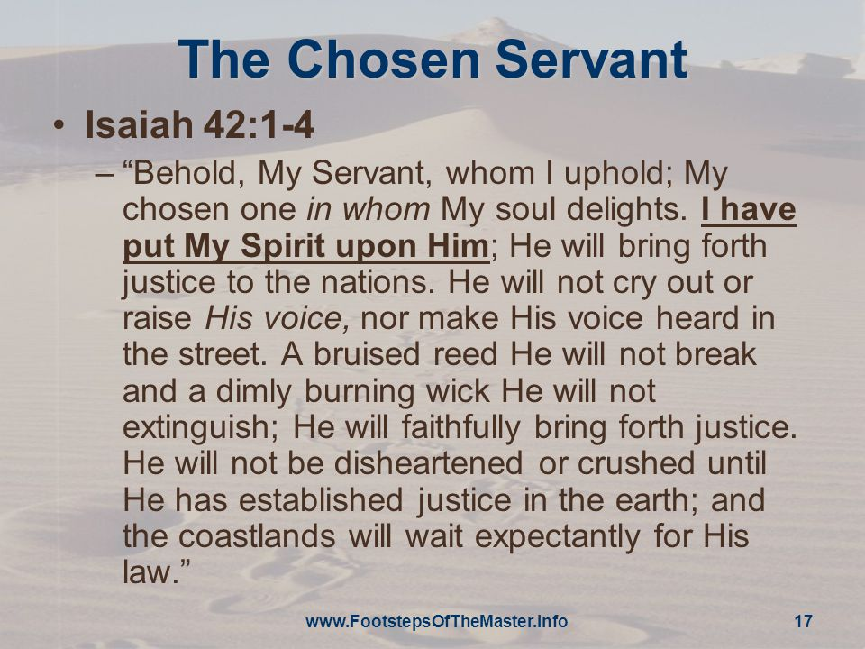 www.FootstepsOfTheMaster.info 17 The Chosen Servant Isaiah 42:1-4 – Behold, My Servant, whom I uphold; My chosen one in whom My soul delights.