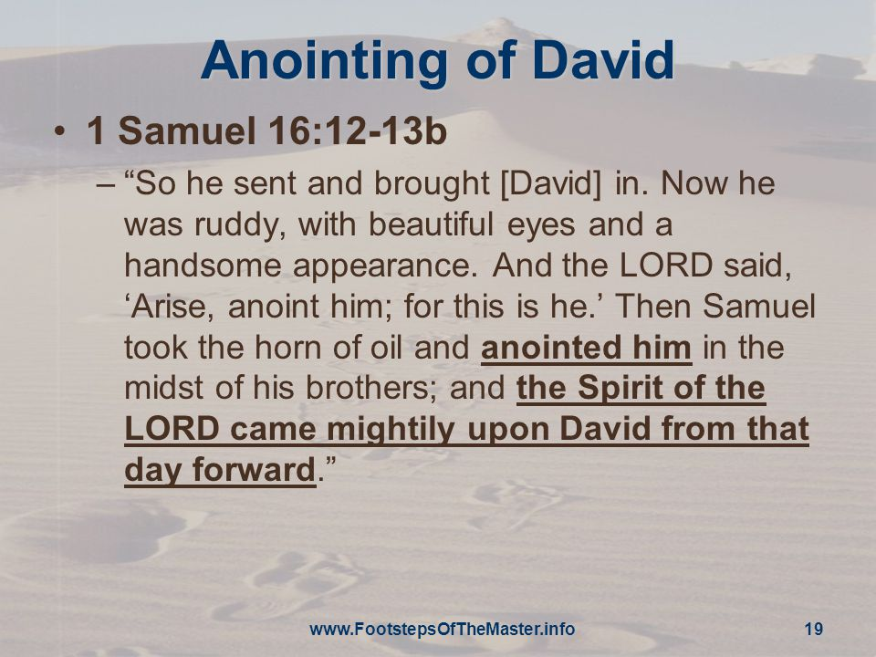 www.FootstepsOfTheMaster.info 19 Anointing of David 1 Samuel 16:12-13b – So he sent and brought [David] in.