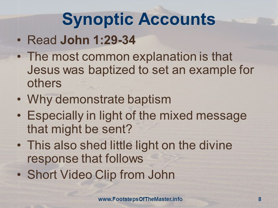 www.FootstepsOfTheMaster.info 8 Synoptic Accounts Read John 1:29-34 The most common explanation is that Jesus was baptized to set an example for others Why demonstrate baptism Especially in light of the mixed message that might be sent.