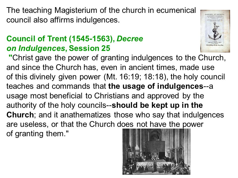 The teaching Magisterium of the church in ecumenical council also affirms indulgences.