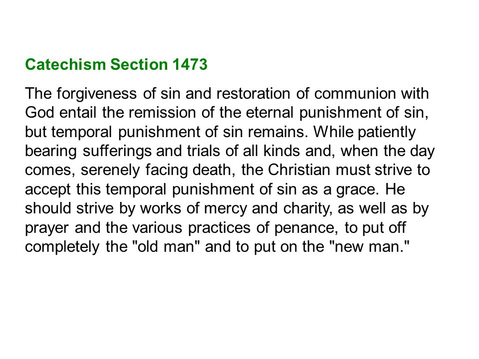 Catechism Section 1473 The forgiveness of sin and restoration of communion with God entail the remission of the eternal punishment of sin, but temporal punishment of sin remains.
