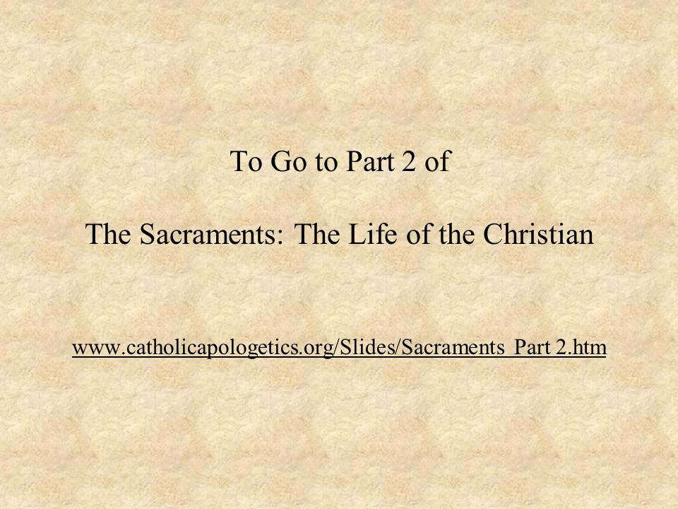 To Go to Part 2 of The Sacraments: The Life of the Christian www.catholicapologetics.org/Slides/Sacraments Part 2.htm