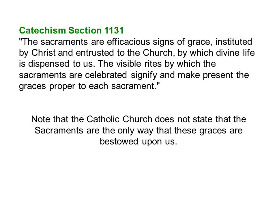 Catechism Section 1131 The sacraments are efficacious signs of grace, instituted by Christ and entrusted to the Church, by which divine life is dispensed to us.