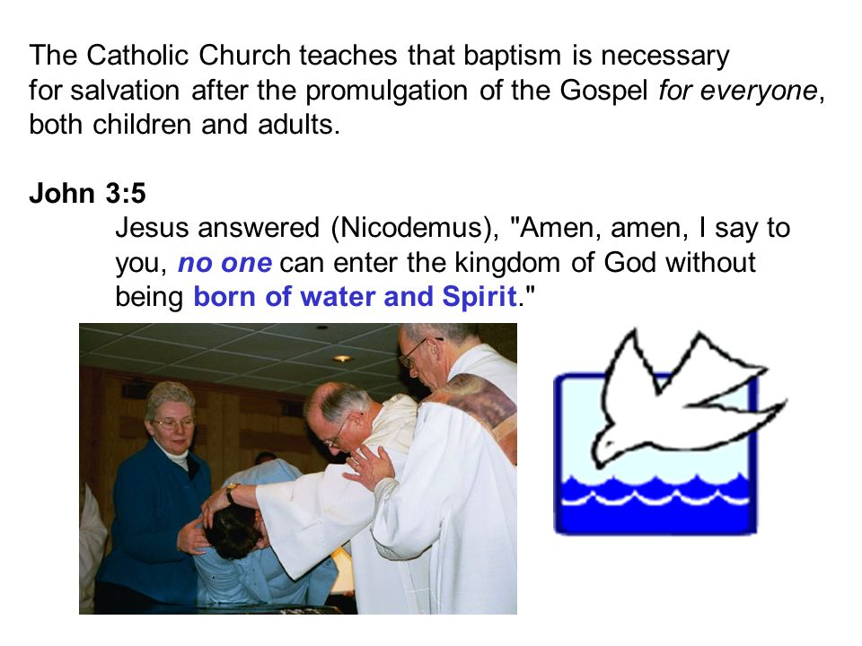 The Catholic Church teaches that baptism is necessary for salvation after the promulgation of the Gospel for everyone, both children and adults.