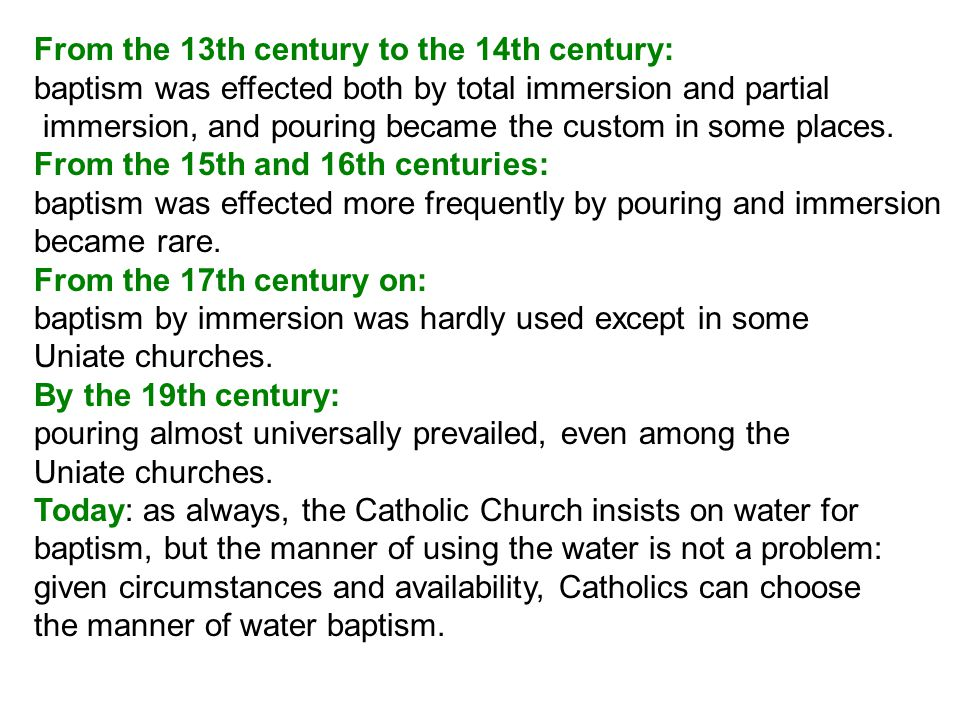 From the 13th century to the 14th century: baptism was effected both by total immersion and partial immersion, and pouring became the custom in some places.