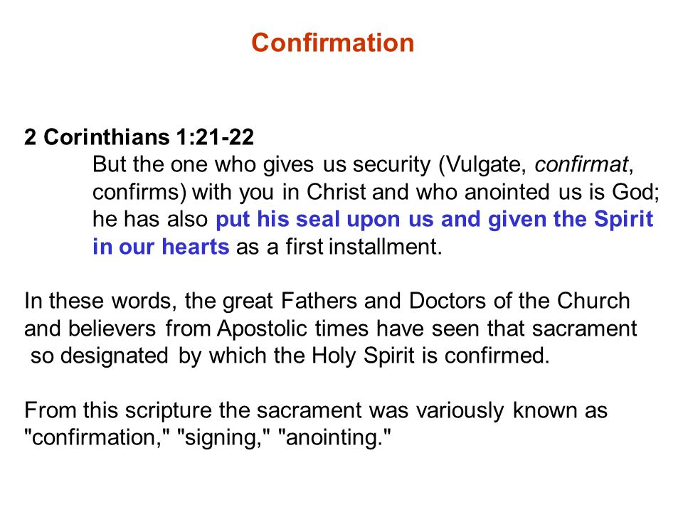 Confirmation 2 Corinthians 1:21-22 But the one who gives us security (Vulgate, confirmat, confirms) with you in Christ and who anointed us is God; he has also put his seal upon us and given the Spirit in our hearts as a first installment.