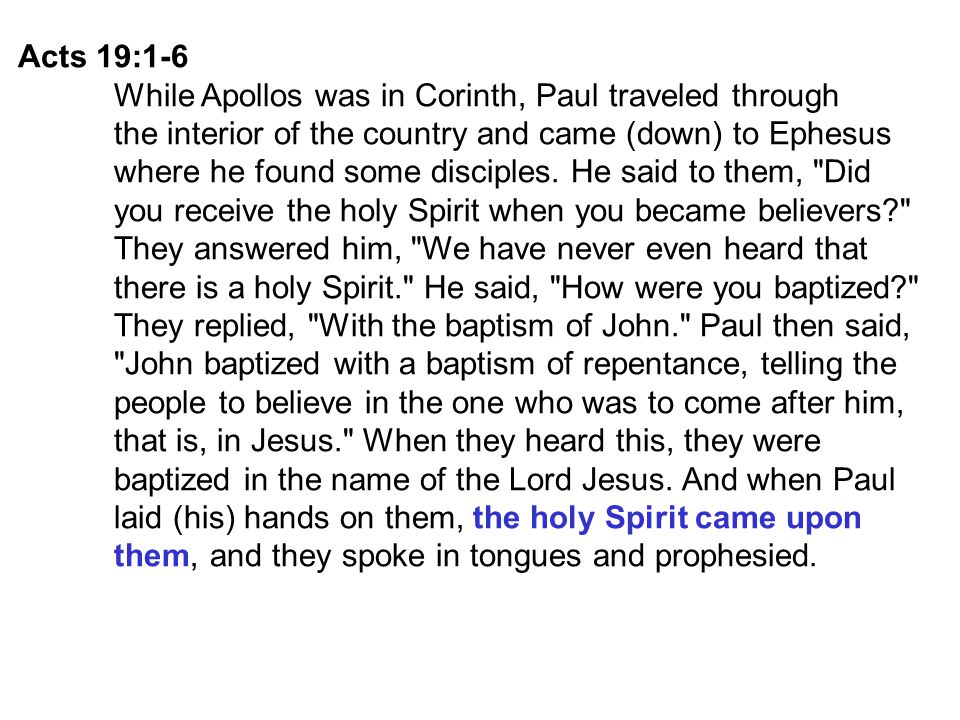 Acts 19:1-6 While Apollos was in Corinth, Paul traveled through the interior of the country and came (down) to Ephesus where he found some disciples.
