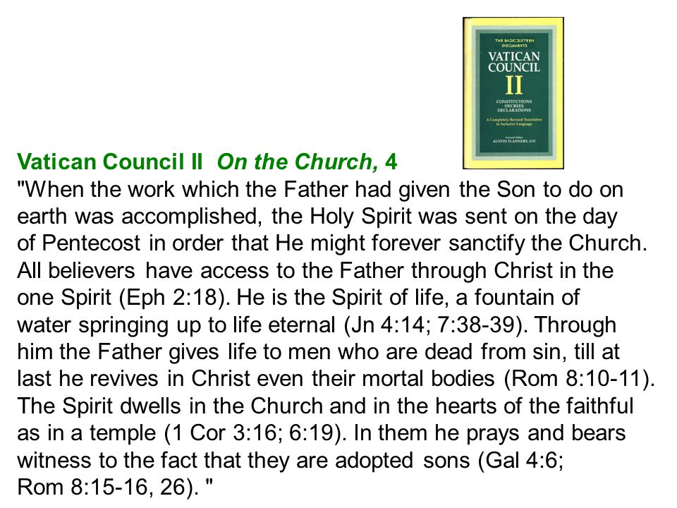 Vatican Council II On the Church, 4 When the work which the Father had given the Son to do on earth was accomplished, the Holy Spirit was sent on the day of Pentecost in order that He might forever sanctify the Church.