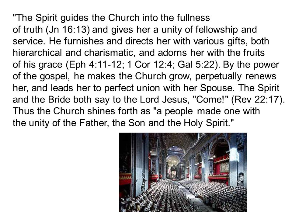 The Spirit guides the Church into the fullness of truth (Jn 16:13) and gives her a unity of fellowship and service.