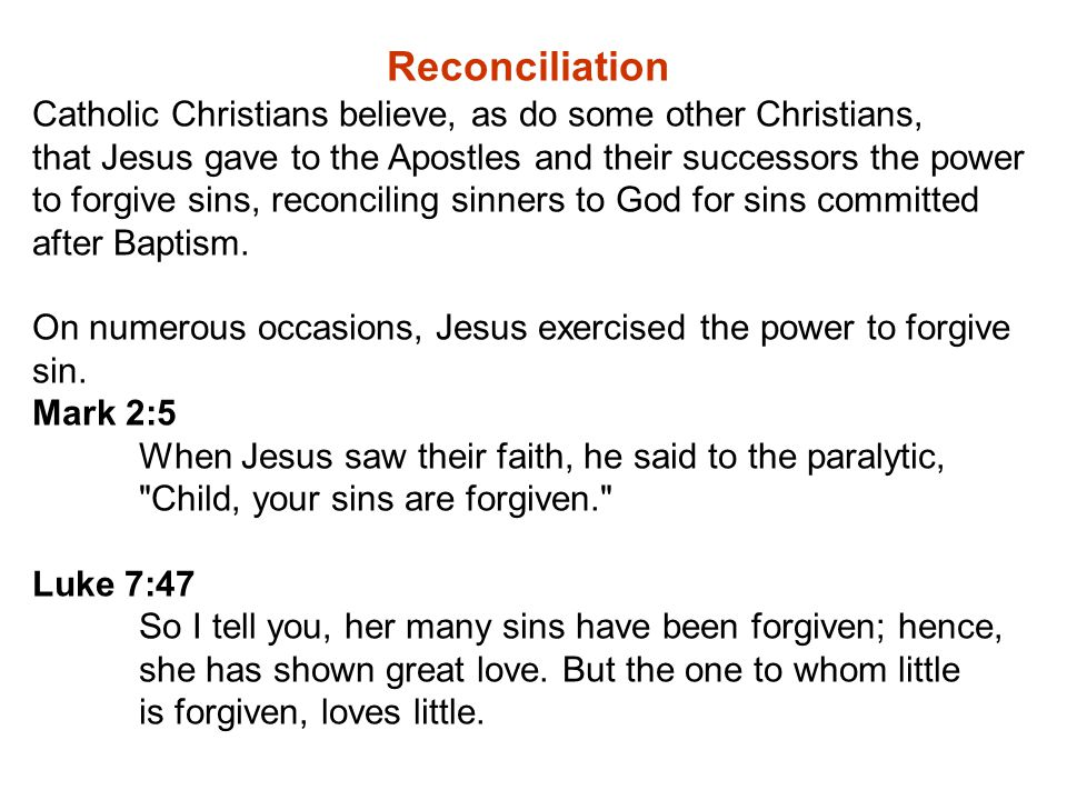 Reconciliation Catholic Christians believe, as do some other Christians, that Jesus gave to the Apostles and their successors the power to forgive sins, reconciling sinners to God for sins committed after Baptism.