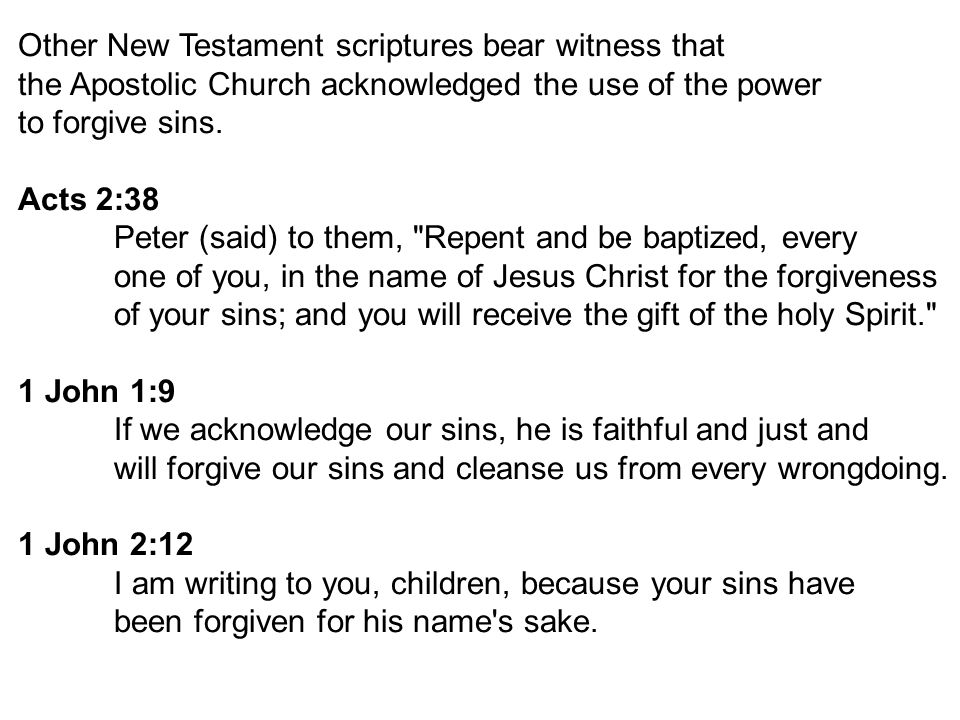 Other New Testament scriptures bear witness that the Apostolic Church acknowledged the use of the power to forgive sins.