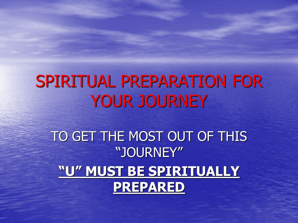 SPIRITUAL PREPARATION FOR YOUR JOURNEY TO GET THE MOST OUT OF THIS JOURNEY U MUST BE SPIRITUALLY PREPARED