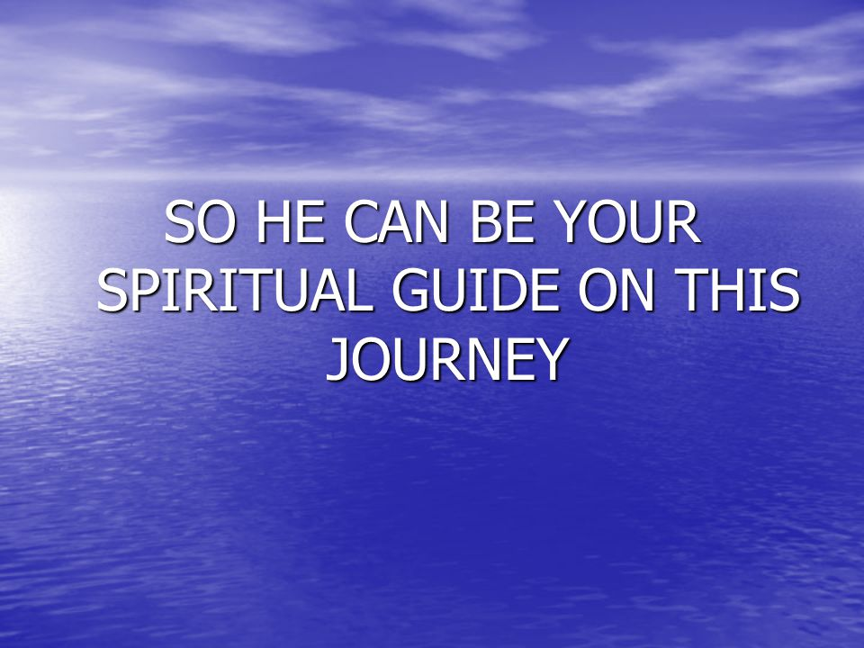 SO HE CAN BE YOUR SPIRITUAL GUIDE ON THIS JOURNEY