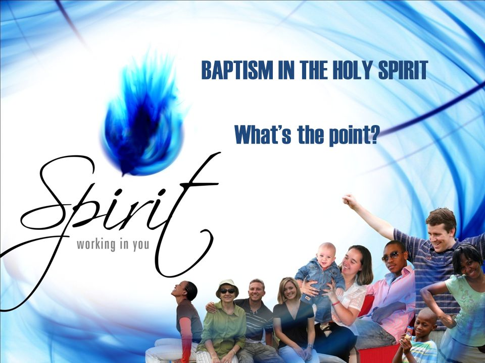 BAPTISM IN THE HOLY SPIRIT What's the point