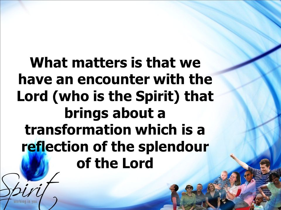 What matters is that we have an encounter with the Lord (who is the Spirit) that brings about a transformation which is a reflection of the splendour of the Lord