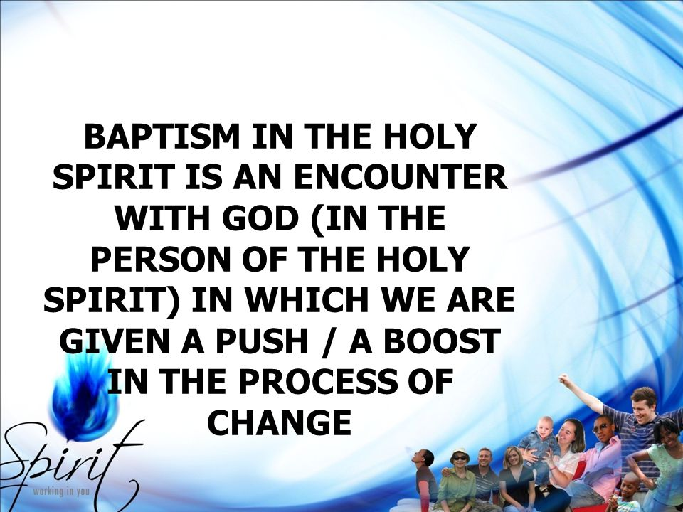 BAPTISM IN THE HOLY SPIRIT IS AN ENCOUNTER WITH GOD (IN THE PERSON OF THE HOLY SPIRIT) IN WHICH WE ARE GIVEN A PUSH / A BOOST IN THE PROCESS OF CHANGE