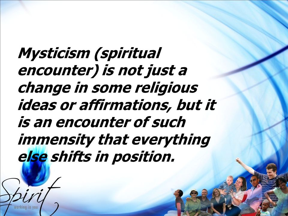 Mysticism (spiritual encounter) is not just a change in some religious ideas or affirmations, but it is an encounter of such immensity that everything else shifts in position.