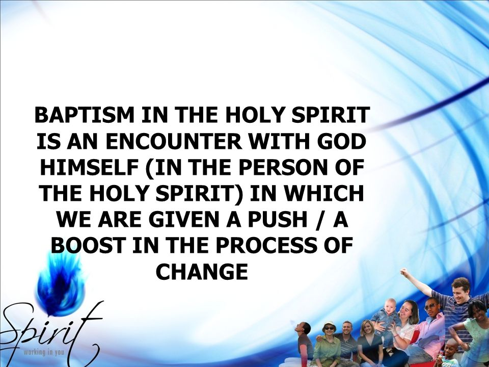 BAPTISM IN THE HOLY SPIRIT IS AN ENCOUNTER WITH GOD HIMSELF (IN THE PERSON OF THE HOLY SPIRIT) IN WHICH WE ARE GIVEN A PUSH / A BOOST IN THE PROCESS O