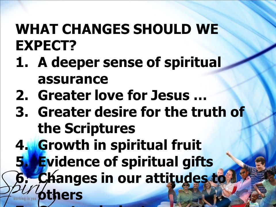 WHAT CHANGES SHOULD WE EXPECT? 1.A deeper sense of spiritual assurance 2.Greater love for Jesus … 3.Greater desire for the truth of the Scriptures 4.G
