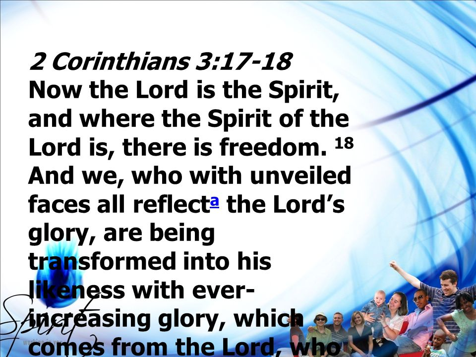 2 Corinthians 3:17-18 Now the Lord is the Spirit, and where the Spirit of the Lord is, there is freedom. 18 And we, who with unveiled faces all reflec