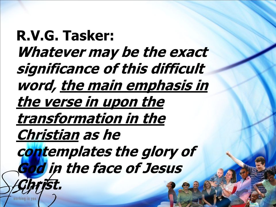 R.V.G. Tasker: Whatever may be the exact significance of this difficult word, the main emphasis in the verse in upon the transformation in the Christi