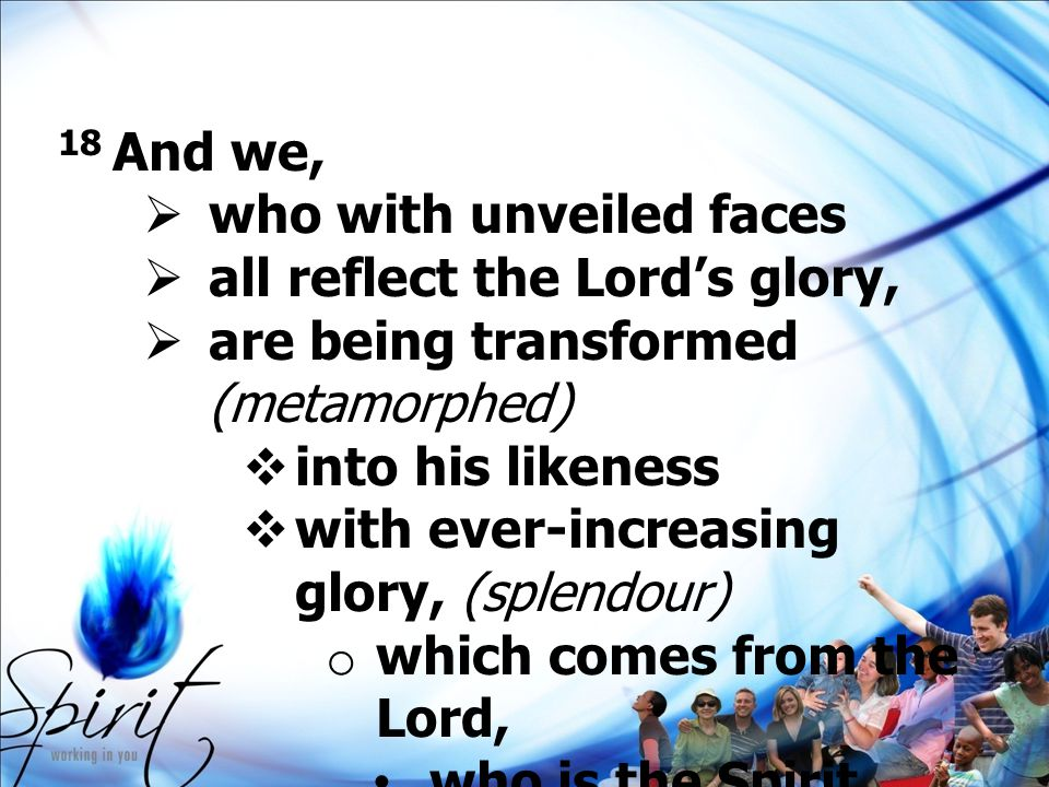 18 And we,  who with unveiled faces  all reflect the Lord's glory,  are being transformed (metamorphed)  into his likeness  with ever-increasing glory, (splendour) o which comes from the Lord, who is the Spirit.