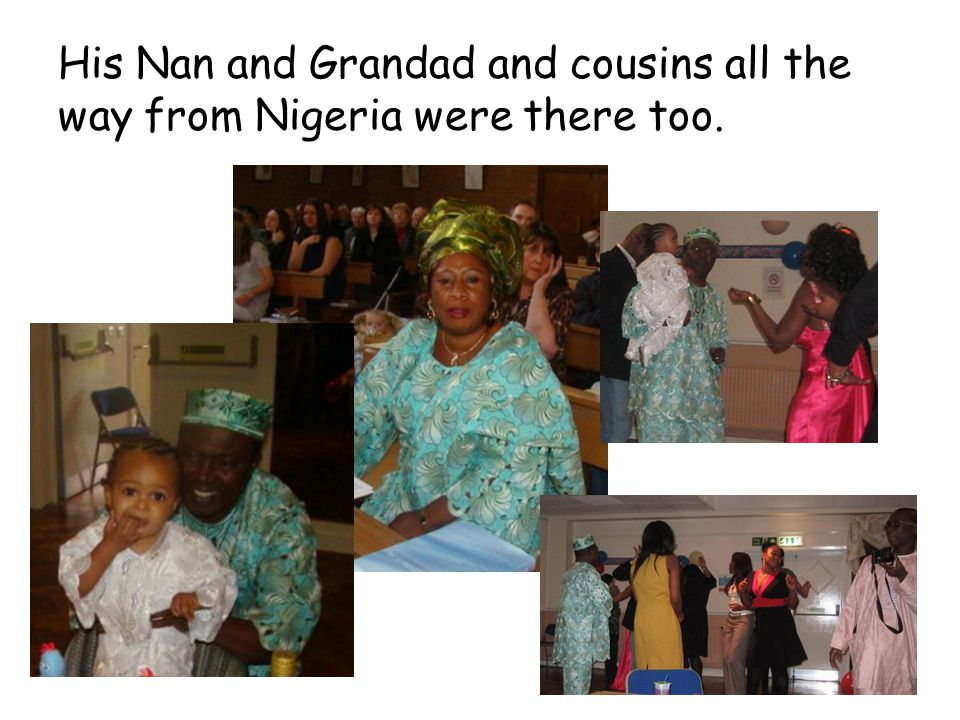 His Nan and Grandad and cousins all the way from Nigeria were there too.