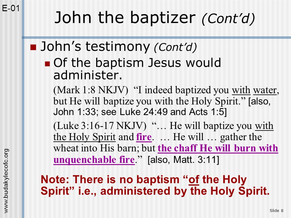 """www.budakylecofc.org Slide 8 John's testimony (Cont'd) Of the baptism Jesus would administer. (Mark 1:8 NKJV) """"I indeed baptized you with water, but H"""