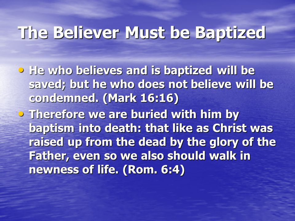 The Believer Must be Baptized He who believes and is baptized will be saved; but he who does not believe will be condemned. (Mark 16:16) He who believ