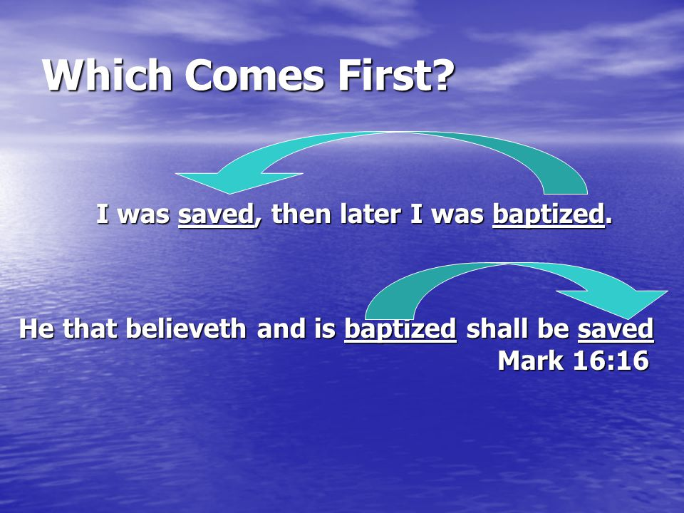 Which Comes First? I was saved, then later I was baptized. He that believeth and is baptized shall be saved Mark 16:16