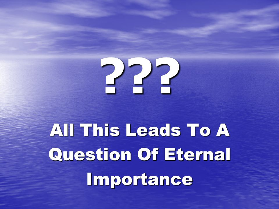 ??? All This Leads To A Question Of Eternal Importance
