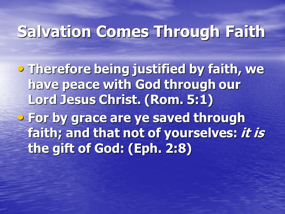 Salvation Comes Through Faith Therefore being justified by faith, we have peace with God through our Lord Jesus Christ. (Rom. 5:1) Therefore being jus
