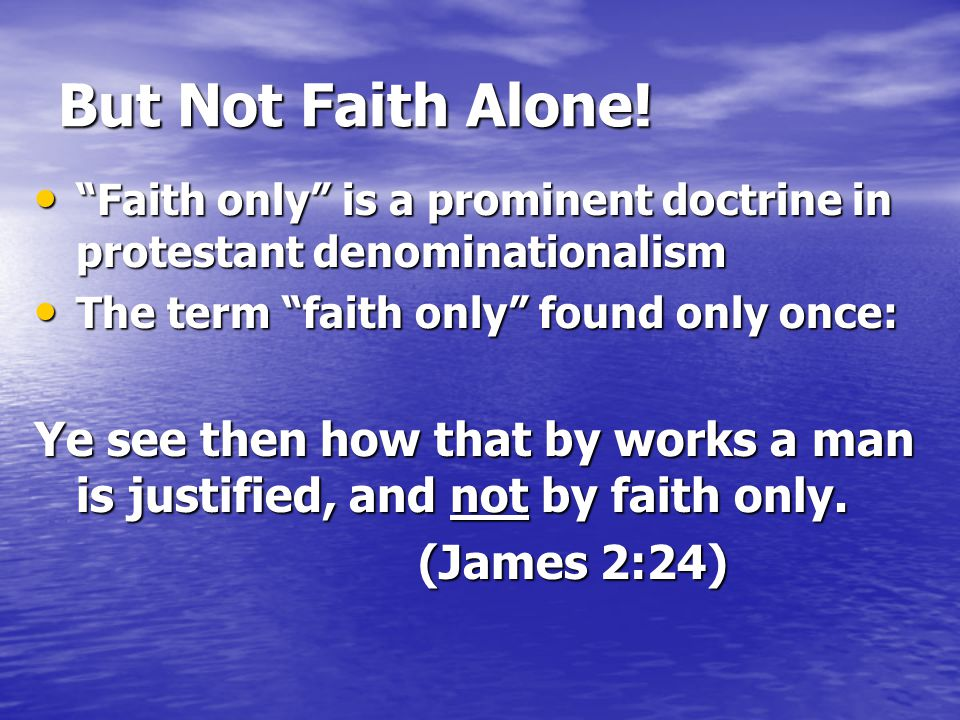 """But Not Faith Alone! """"Faith only"""" is a prominent doctrine in protestant denominationalism """"Faith only"""" is a prominent doctrine in protestant denominat"""