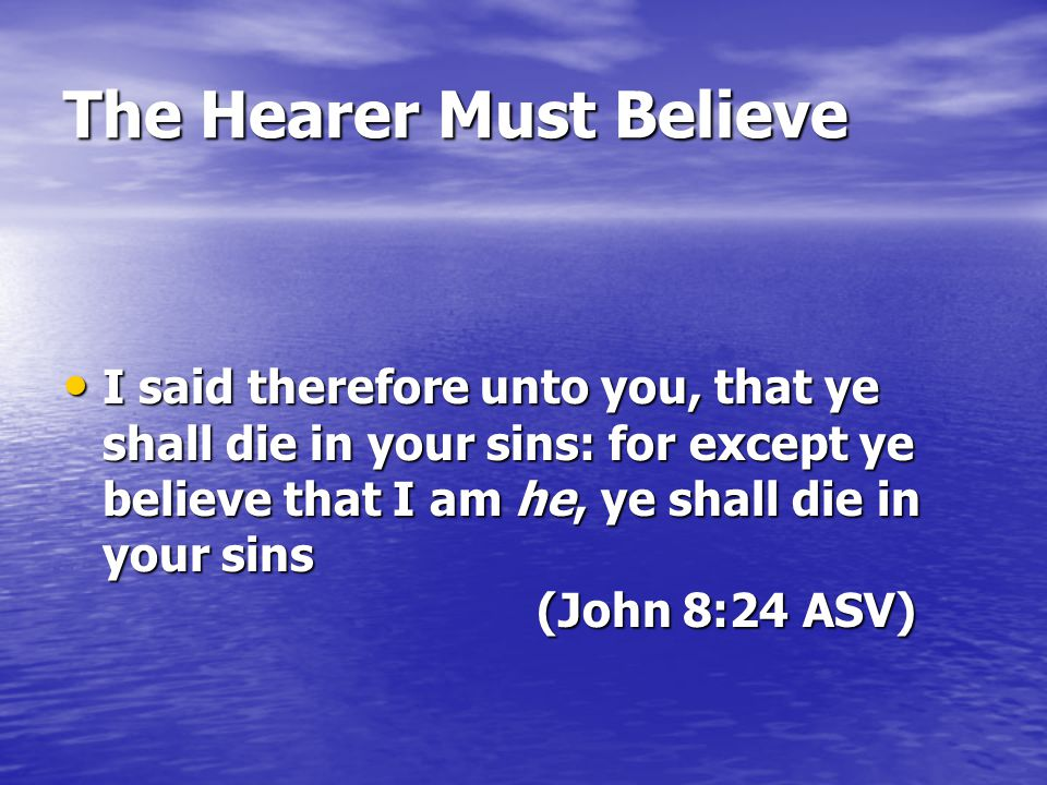 The Hearer Must Believe I said therefore unto you, that ye shall die in your sins: for except ye believe that I am he, ye shall die in your sins (John