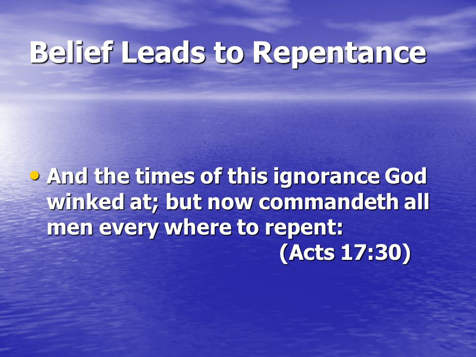 Belief Leads to Repentance And the times of this ignorance God winked at; but now commandeth all men every where to repent: (Acts 17:30)