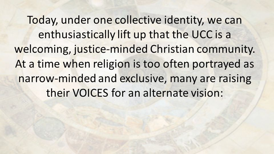 Today, under one collective identity, we can enthusiastically lift up that the UCC is a welcoming, justice-minded Christian community. At a time when