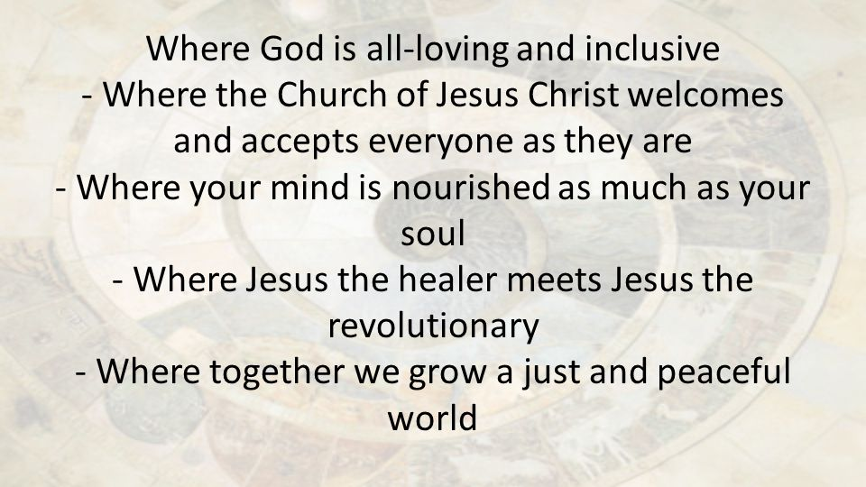 Where God is all-loving and inclusive - Where the Church of Jesus Christ welcomes and accepts everyone as they are - Where your mind is nourished as much as your soul - Where Jesus the healer meets Jesus the revolutionary - Where together we grow a just and peaceful world
