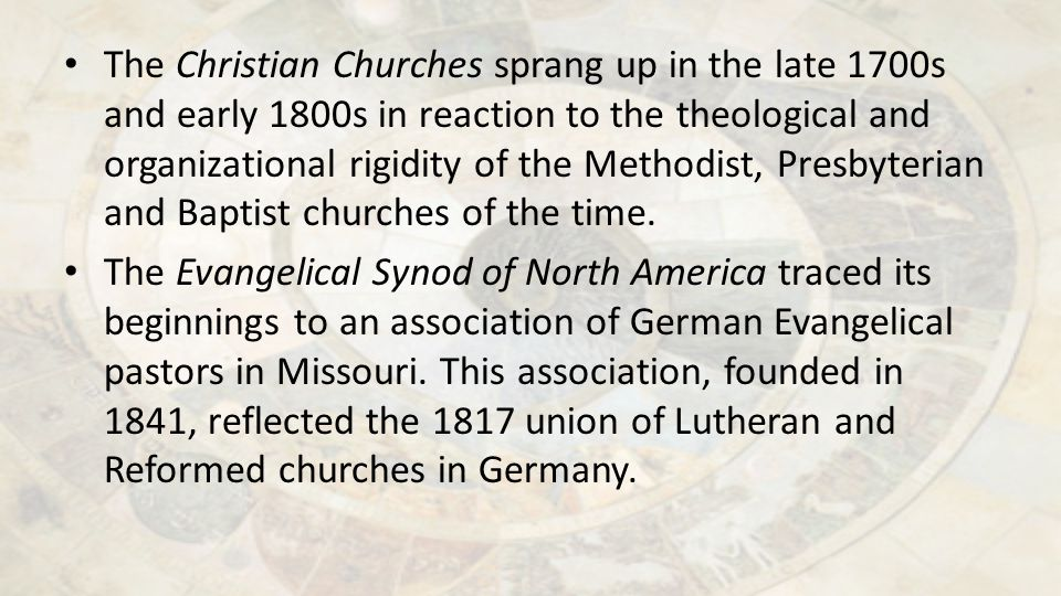 The Christian Churches sprang up in the late 1700s and early 1800s in reaction to the theological and organizational rigidity of the Methodist, Presby